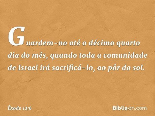 Guardem-no até o décimo quarto dia do mês, quando toda a comunidade de Israel irá sacrificá-lo, ao pôr do sol. -- Êxodo 12:6