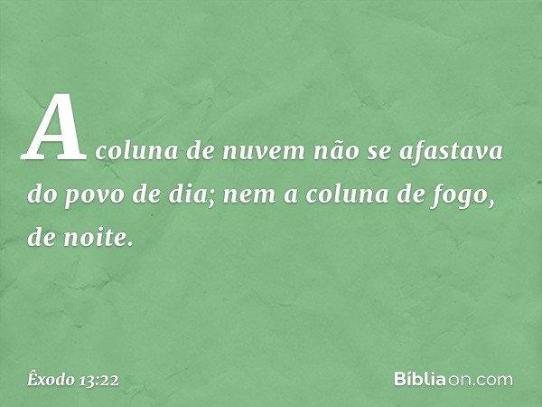 A coluna de nuvem não se afastava do povo de dia; nem a coluna de fogo, de noite. -- Êxodo 13:22
