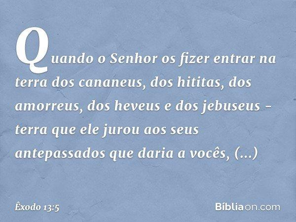 Quando o Senhor os fizer entrar na terra dos cananeus, dos hititas, dos amorreus, dos heveus e dos jebuseus - terra que ele jurou aos seus antepassados que dari