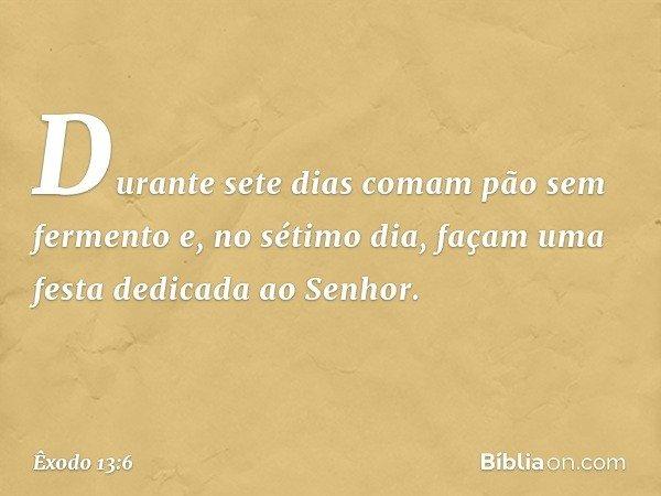 Durante sete dias comam pão sem fermento e, no sétimo dia, façam uma festa dedicada ao Senhor. -- Êxodo 13:6