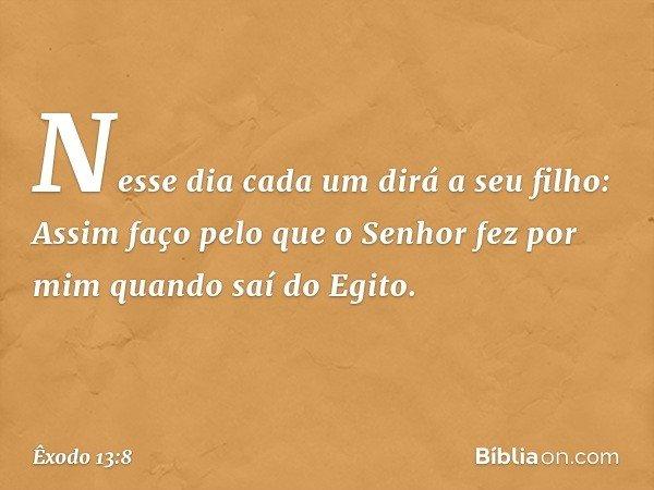 """""""Nesse dia cada um dirá a seu filho: Assim faço pelo que o Senhor fez por mim quando saí do Egito. -- Êxodo 13:8"""