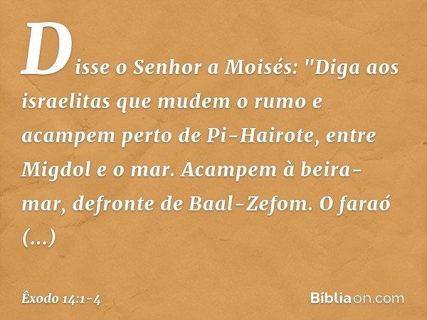 """Disse o Senhor a Moisés: """"Diga aos israelitas que mudem o rumo e acampem perto de Pi-Hairote, entre Migdol e o mar. Acampem à beira-mar, defronte de Baal-Zefom"""