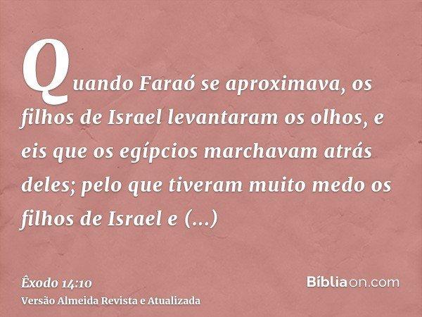 Quando Faraó se aproximava, os filhos de Israel levantaram os olhos, e eis que os egípcios marchavam atrás deles; pelo que tiveram muito medo os filhos de Israe