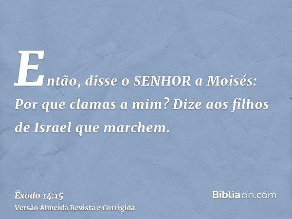 Então, disse o SENHOR a Moisés: Por que clamas a mim? Dize aos filhos de Israel que marchem.