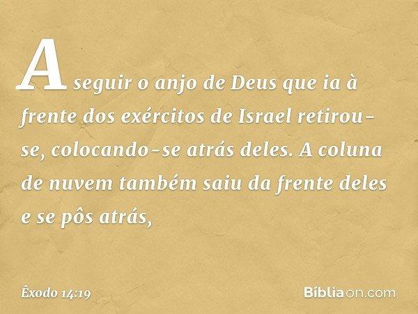 A seguir o anjo de Deus que ia à frente dos exércitos de Israel retirou-se, colocando-se atrás deles. A coluna de nuvem também saiu da frente deles e se pôs atr
