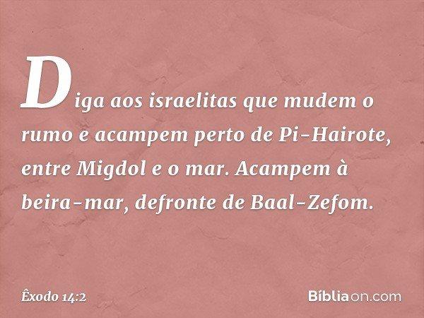 """""""Diga aos israelitas que mudem o rumo e acampem perto de Pi-Hairote, entre Migdol e o mar. Acampem à beira-mar, defronte de Baal-Zefom. -- Êxodo 14:2"""