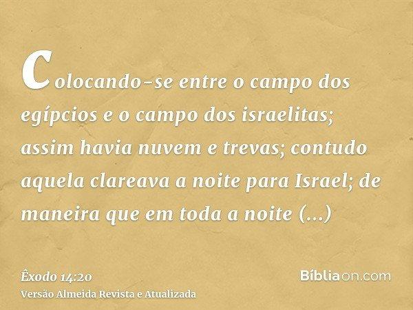 colocando-se entre o campo dos egípcios e o campo dos israelitas; assim havia nuvem e trevas; contudo aquela clareava a noite para Israel; de maneira que em tod