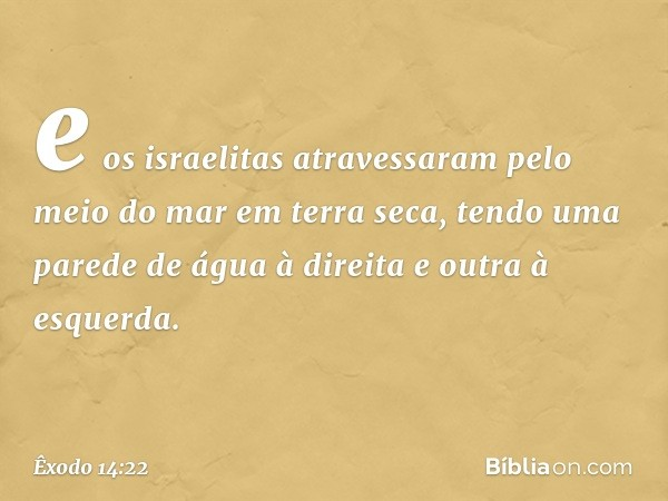 e os israelitas atravessaram pelo meio do mar em terra seca, tendo uma parede de água à direita e outra à esquerda. -- Êxodo 14:22