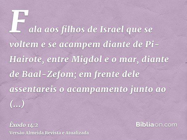 Fala aos filhos de Israel que se voltem e se acampem diante de Pi-Hairote, entre Migdol e o mar, diante de Baal-Zefom; em frente dele assentareis o acampamento