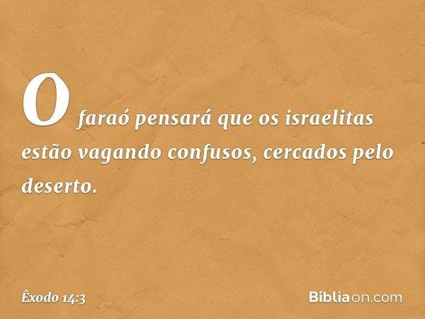 O faraó pensará que os israelitas estão vagando confusos, cercados pelo deserto. -- Êxodo 14:3
