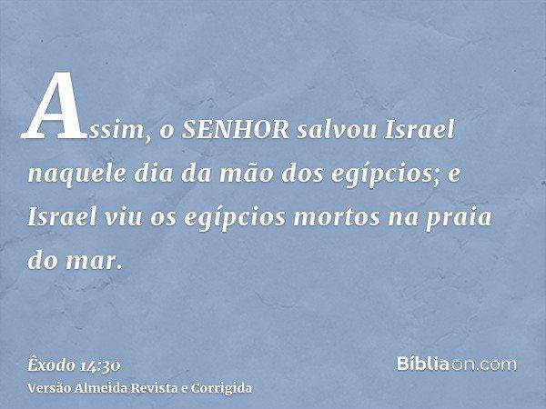Assim, o SENHOR salvou Israel naquele dia da mão dos egípcios; e Israel viu os egípcios mortos na praia do mar.