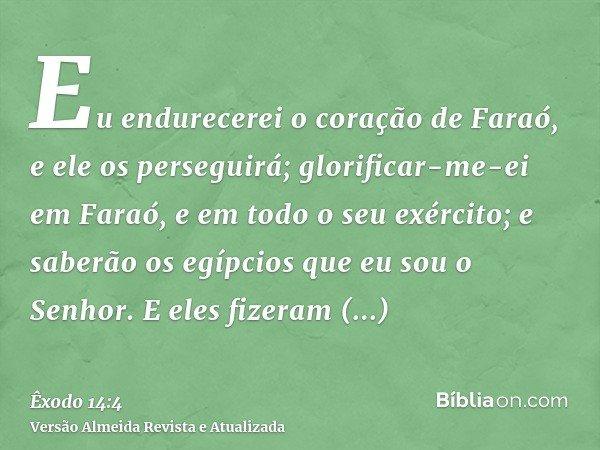 Eu endurecerei o coração de Faraó, e ele os perseguirá; glorificar-me-ei em Faraó, e em todo o seu exército; e saberão os egípcios que eu sou o Senhor. E eles f