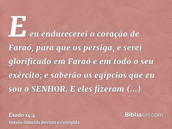 E eu endurecerei o coração de Faraó, para que os persiga, e serei glorificado em Faraó e em todo o seu exército; e saberão os egípcios que eu sou o SENHOR. E el