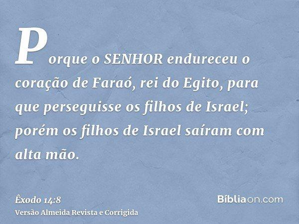 Porque o SENHOR endureceu o coração de Faraó, rei do Egito, para que perseguisse os filhos de Israel; porém os filhos de Israel saíram com alta mão.
