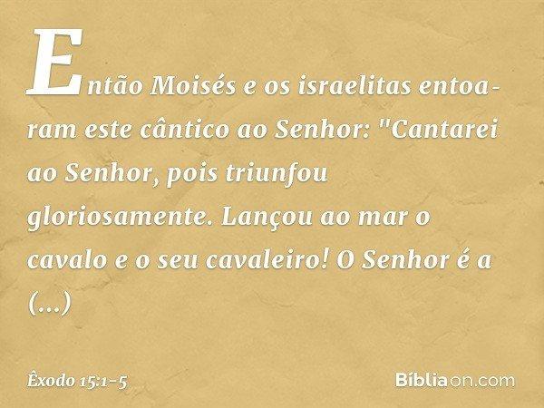 """Então Moisés e os israelitas entoaram este cântico ao Senhor: """"Cantarei ao Senhor, pois triunfou gloriosamente. Lançou ao mar o cavalo e o seu cavaleiro! O Sen"""