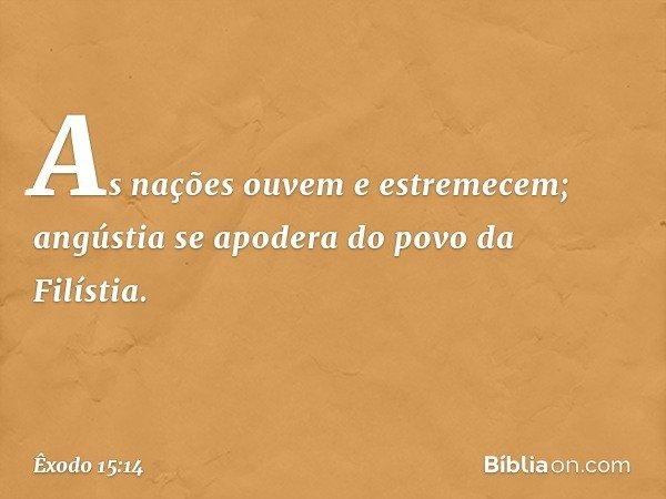 As nações ouvem e estremecem; angústia se apodera do povo da Filístia. -- Êxodo 15:14