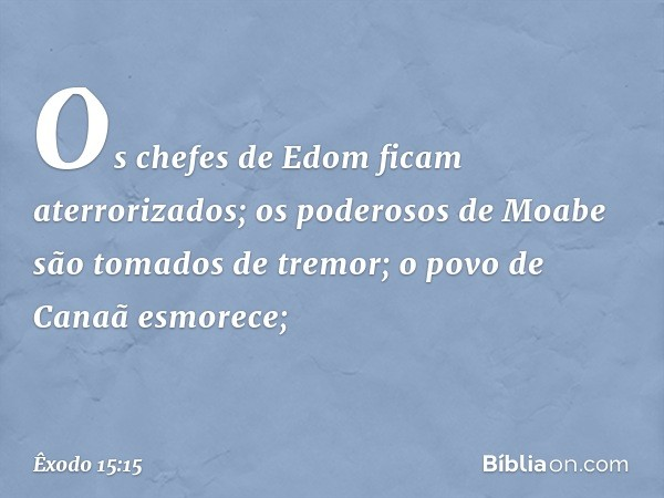 Os chefes de Edom ficam aterrorizados; os poderosos de Moabe são tomados de tremor; o povo de Canaã esmorece; -- Êxodo 15:15