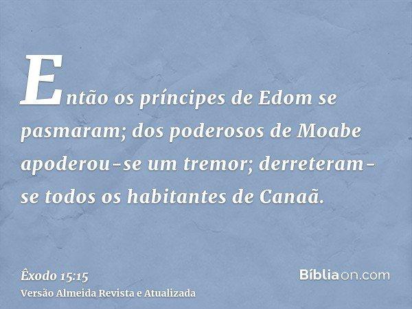Então os príncipes de Edom se pasmaram; dos poderosos de Moabe apoderou-se um tremor; derreteram-se todos os habitantes de Canaã.