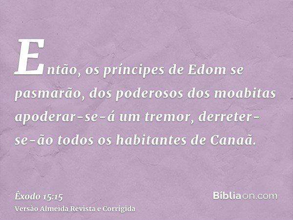 Então, os príncipes de Edom se pasmarão, dos poderosos dos moabitas apoderar-se-á um tremor, derreter-se-ão todos os habitantes de Canaã.