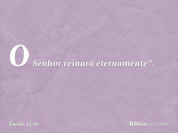 """O Senhor reinará eternamente"""". -- Êxodo 15:18"""