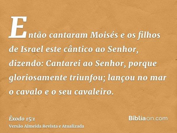 Então cantaram Moisés e os filhos de Israel este cântico ao Senhor, dizendo: Cantarei ao Senhor, porque gloriosamente triunfou; lançou no mar o cavalo e o seu c
