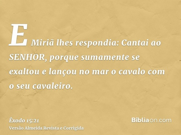 E Miriã lhes respondia: Cantai ao SENHOR, porque sumamente se exaltou e lançou no mar o cavalo com o seu cavaleiro.