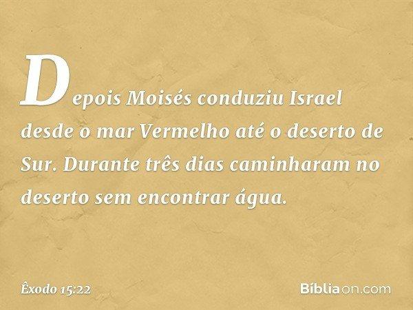 Depois Moisés conduziu Israel desde o mar Vermelho até o deserto de Sur. Durante três dias caminharam no deserto sem encontrar água. -- Êxodo 15:22