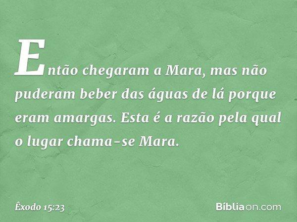 Então chegaram a Mara, mas não puderam beber das águas de lá porque eram amargas. Esta é a razão pela qual o lugar chama-se Mara. -- Êxodo 15:23