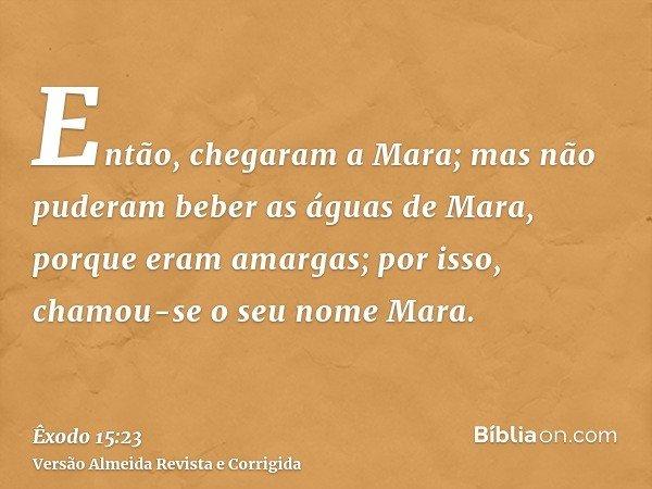 Então, chegaram a Mara; mas não puderam beber as águas de Mara, porque eram amargas; por isso, chamou-se o seu nome Mara.