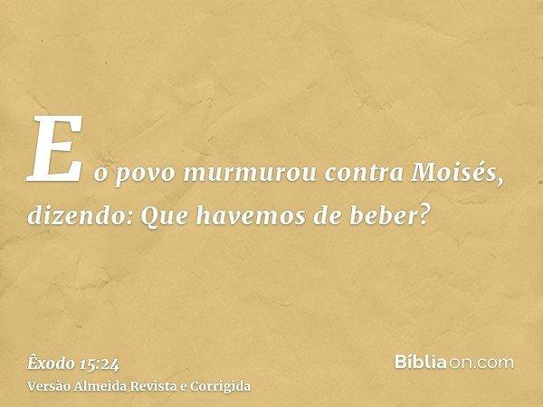 E o povo murmurou contra Moisés, dizendo: Que havemos de beber?