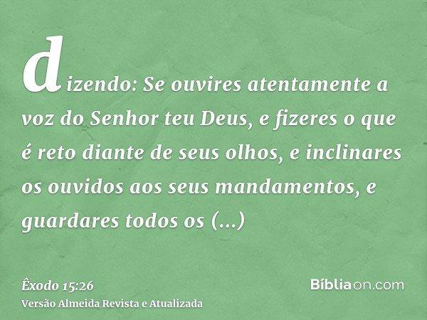 dizendo: Se ouvires atentamente a voz do Senhor teu Deus, e fizeres o que é reto diante de seus olhos, e inclinares os ouvidos aos seus mandamentos, e guardares