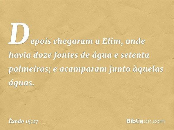 Depois chegaram a Elim, onde havia doze fontes de água e setenta palmeiras; e acamparam junto àquelas águas. -- Êxodo 15:27