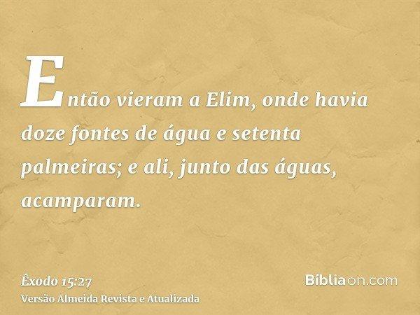 Então vieram a Elim, onde havia doze fontes de água e setenta palmeiras; e ali, junto das águas, acamparam.