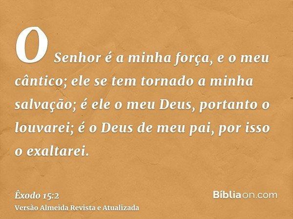 O Senhor é a minha força, e o meu cântico; ele se tem tornado a minha salvação; é ele o meu Deus, portanto o louvarei; é o Deus de meu pai, por isso o exaltarei