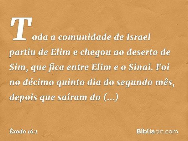 Toda a comunidade de Israel partiu de Elim e chegou ao deserto de Sim, que fica entre Elim e o Sinai. Foi no décimo quinto dia do segundo mês, depois que saíram