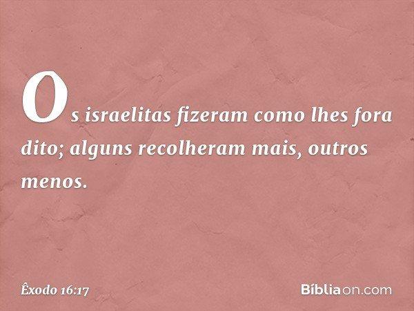 Os israelitas fizeram como lhes fora dito; alguns recolheram mais, outros menos. -- Êxodo 16:17