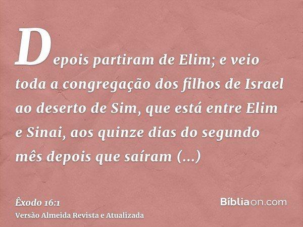 Depois partiram de Elim; e veio toda a congregação dos filhos de Israel ao deserto de Sim, que está entre Elim e Sinai, aos quinze dias do segundo mês depois qu