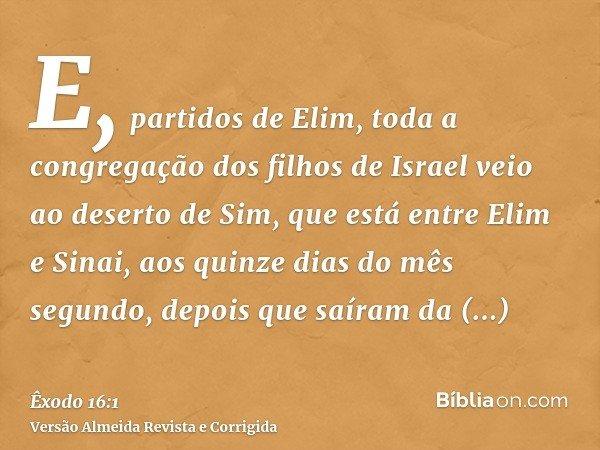 E, partidos de Elim, toda a congregação dos filhos de Israel veio ao deserto de Sim, que está entre Elim e Sinai, aos quinze dias do mês segundo, depois que saí