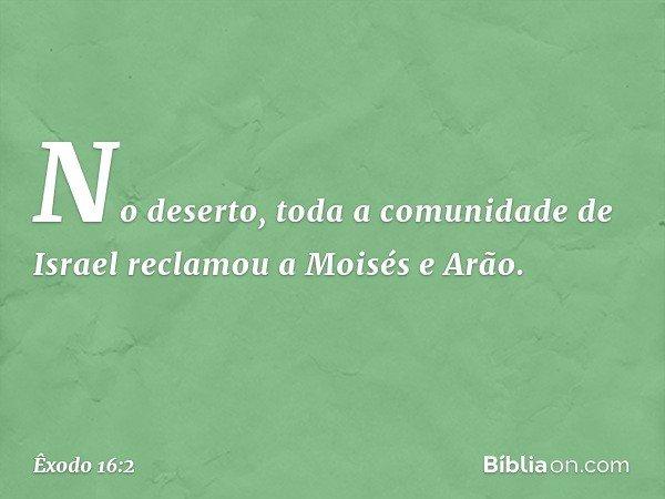 No deserto, toda a comunidade de Israel reclamou a Moisés e Arão. -- Êxodo 16:2