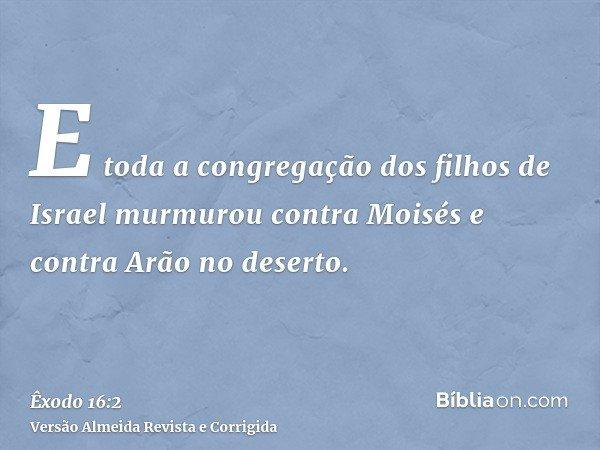 E toda a congregação dos filhos de Israel murmurou contra Moisés e contra Arão no deserto.