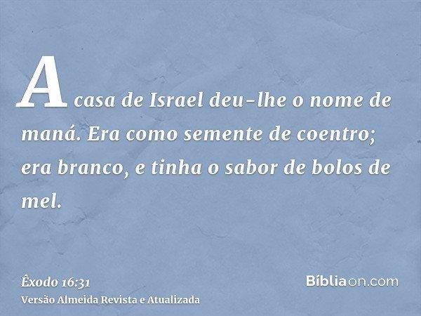 A casa de Israel deu-lhe o nome de maná. Era como semente de coentro; era branco, e tinha o sabor de bolos de mel.
