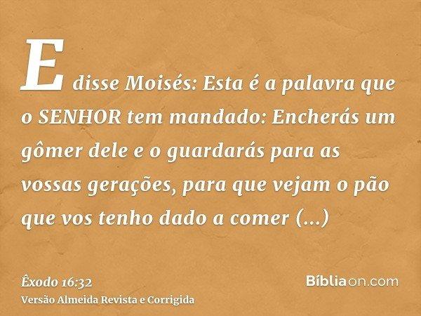 E disse Moisés: Esta é a palavra que o SENHOR tem mandado: Encherás um gômer dele e o guardarás para as vossas gerações, para que vejam o pão que vos tenho dado