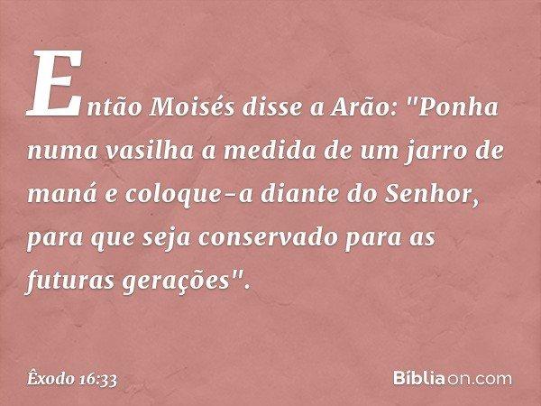 """Então Moisés disse a Arão: """"Ponha numa vasilha a medida de um jarro de maná e coloque-a diante do Senhor, para que seja conservado para as futuras gerações"""". -"""