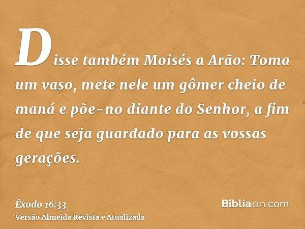 Disse também Moisés a Arão: Toma um vaso, mete nele um gômer cheio de maná e põe-no diante do Senhor, a fim de que seja guardado para as vossas gerações.