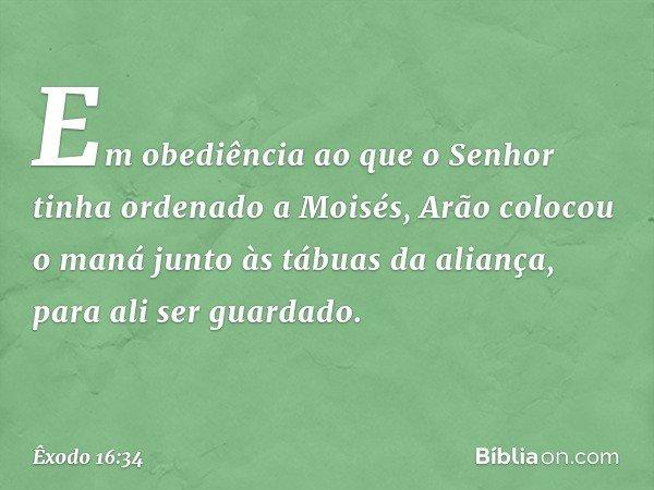 Em obediência ao que o Senhor tinha ordenado a Moisés, Arão colocou o maná junto às tábuas da aliança, para ali ser guardado. -- Êxodo 16:34