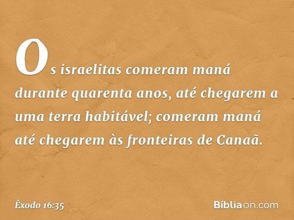 Os israelitas comeram maná durante quarenta anos, até chegarem a uma terra habitável; comeram maná até chegarem às fronteiras de Canaã. -- Êxodo 16:35