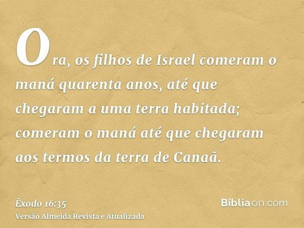 Ora, os filhos de Israel comeram o maná quarenta anos, até que chegaram a uma terra habitada; comeram o maná até que chegaram aos termos da terra de Canaã.