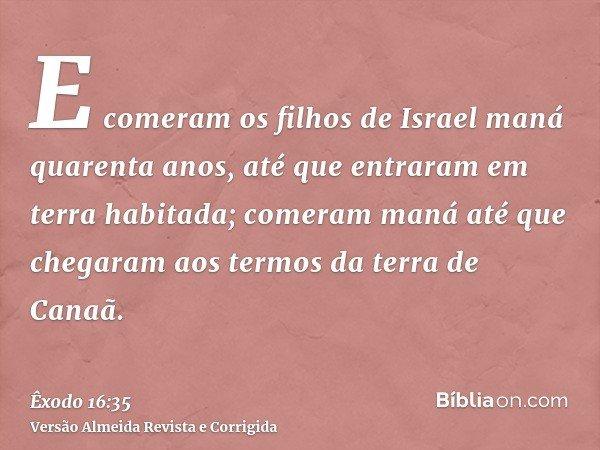 E comeram os filhos de Israel maná quarenta anos, até que entraram em terra habitada; comeram maná até que chegaram aos termos da terra de Canaã.