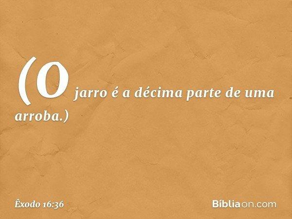 (O jarro é a décima parte de uma arroba.) -- Êxodo 16:36