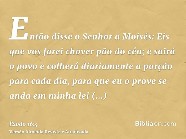 Então disse o Senhor a Moisés: Eis que vos farei chover pão do céu; e sairá o povo e colherá diariamente a porção para cada dia, para que eu o prove se anda em